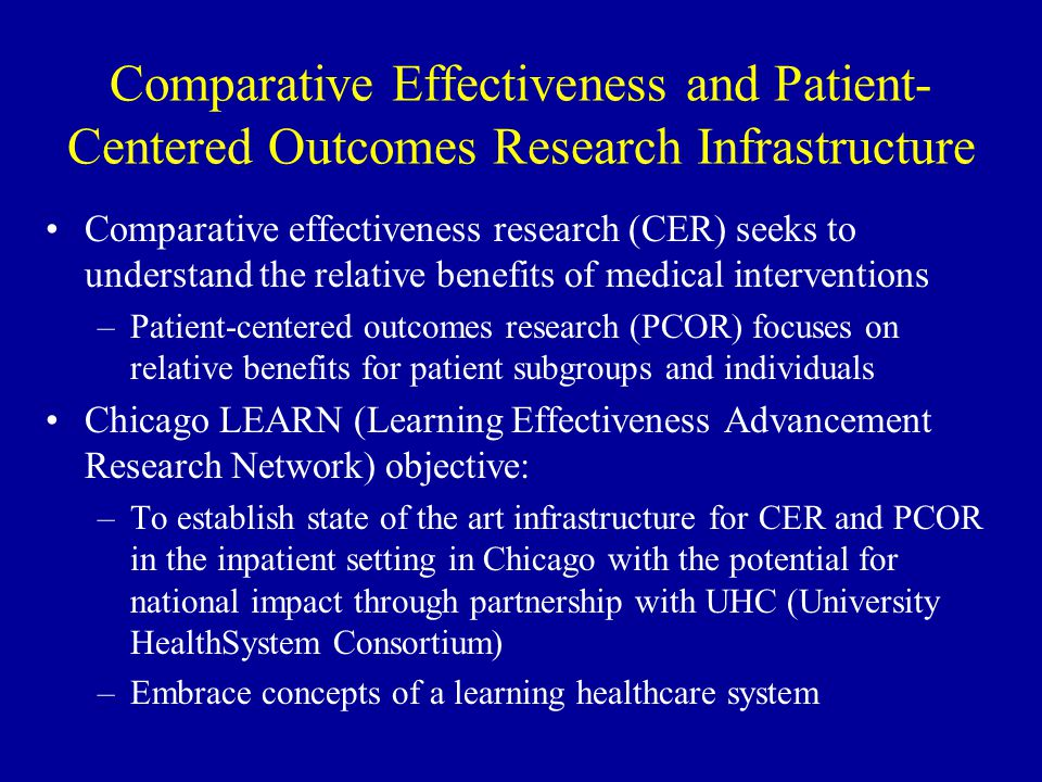 Comparative Effectiveness and Patient- Centered Outcomes Research Infrastructure Comparative effectiveness research (CER) seeks to understand the relative benefits of medical interventions –Patient-centered outcomes research (PCOR) focuses on relative benefits for patient subgroups and individuals Chicago LEARN (Learning Effectiveness Advancement Research Network) objective: –To establish state of the art infrastructure for CER and PCOR in the inpatient setting in Chicago with the potential for national impact through partnership with UHC (University HealthSystem Consortium) –Embrace concepts of a learning healthcare system