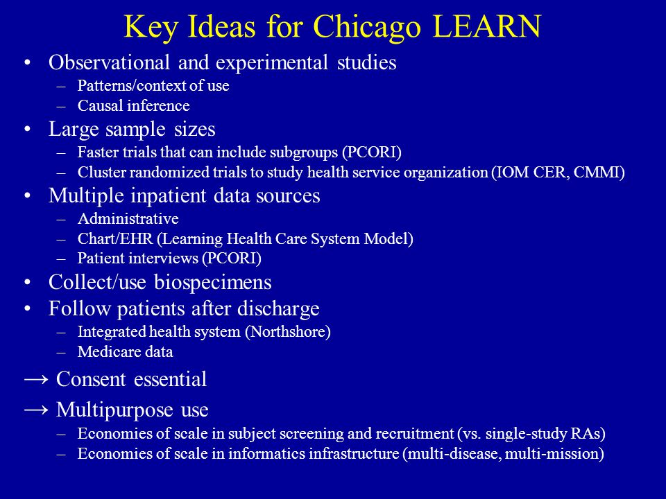 Key Ideas for Chicago LEARN Observational and experimental studies –Patterns/context of use –Causal inference Large sample sizes –Faster trials that can include subgroups (PCORI) –Cluster randomized trials to study health service organization (IOM CER, CMMI) Multiple inpatient data sources –Administrative –Chart/EHR (Learning Health Care System Model) –Patient interviews (PCORI) Collect/use biospecimens Follow patients after discharge –Integrated health system (Northshore) –Medicare data → Consent essential → Multipurpose use –Economies of scale in subject screening and recruitment (vs.