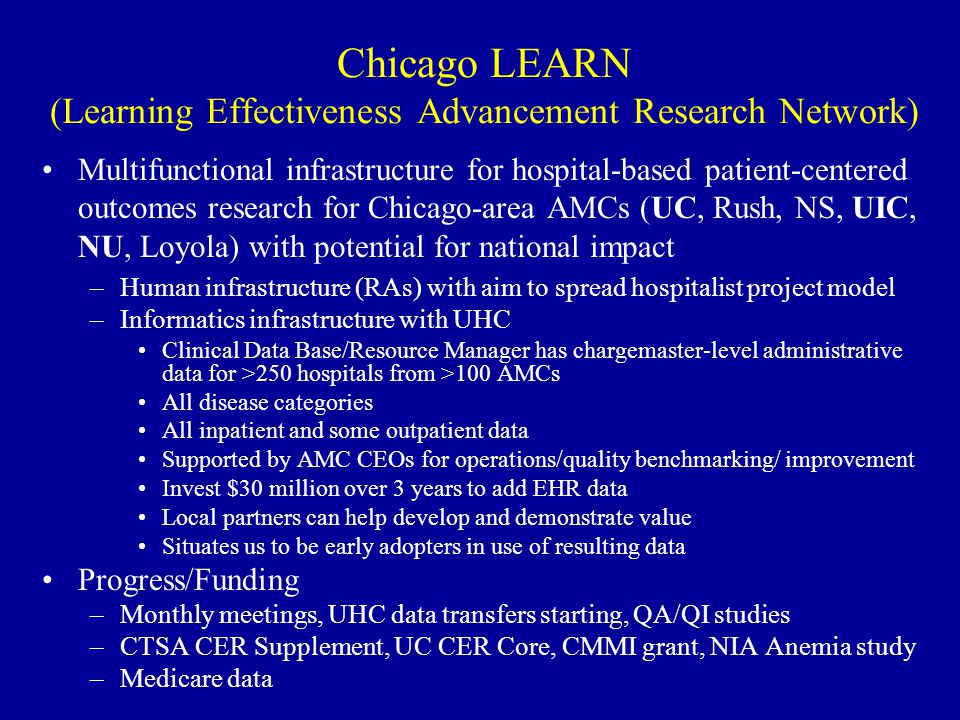 Chicago LEARN (Learning Effectiveness Advancement Research Network) Multifunctional infrastructure for hospital-based patient-centered outcomes research for Chicago-area AMCs (UC, Rush, NS, UIC, NU, Loyola) with potential for national impact –Human infrastructure (RAs) with aim to spread hospitalist project model –Informatics infrastructure with UHC Clinical Data Base/Resource Manager has chargemaster-level administrative data for >250 hospitals from >100 AMCs All disease categories All inpatient and some outpatient data Supported by AMC CEOs for operations/quality benchmarking/ improvement Invest $30 million over 3 years to add EHR data Local partners can help develop and demonstrate value Situates us to be early adopters in use of resulting data Progress/Funding –Monthly meetings, UHC data transfers starting, QA/QI studies –CTSA CER Supplement, UC CER Core, CMMI grant, NIA Anemia study –Medicare data