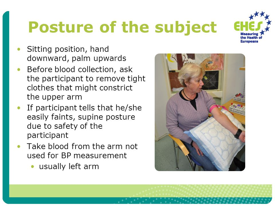 Posture of the subject Sitting position, hand downward, palm upwards Before blood collection, ask the participant to remove tight clothes that might constrict the upper arm If participant tells that he/she easily faints, supine posture due to safety of the participant Take blood from the arm not used for BP measurement usually left arm