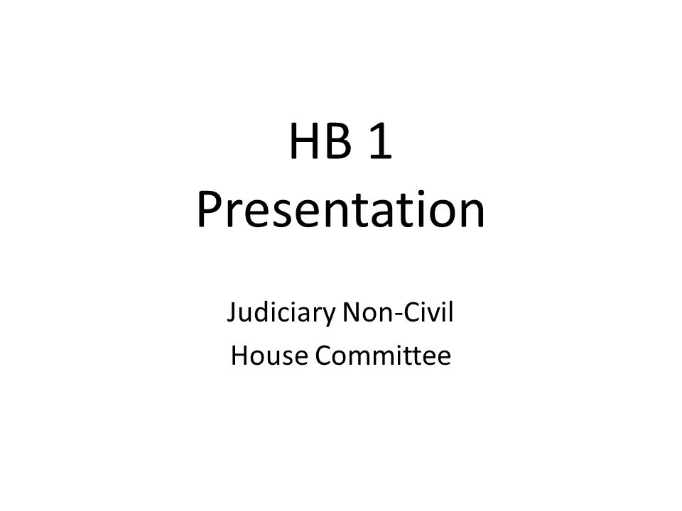 HB 1 Presentation Judiciary Non-Civil House Committee