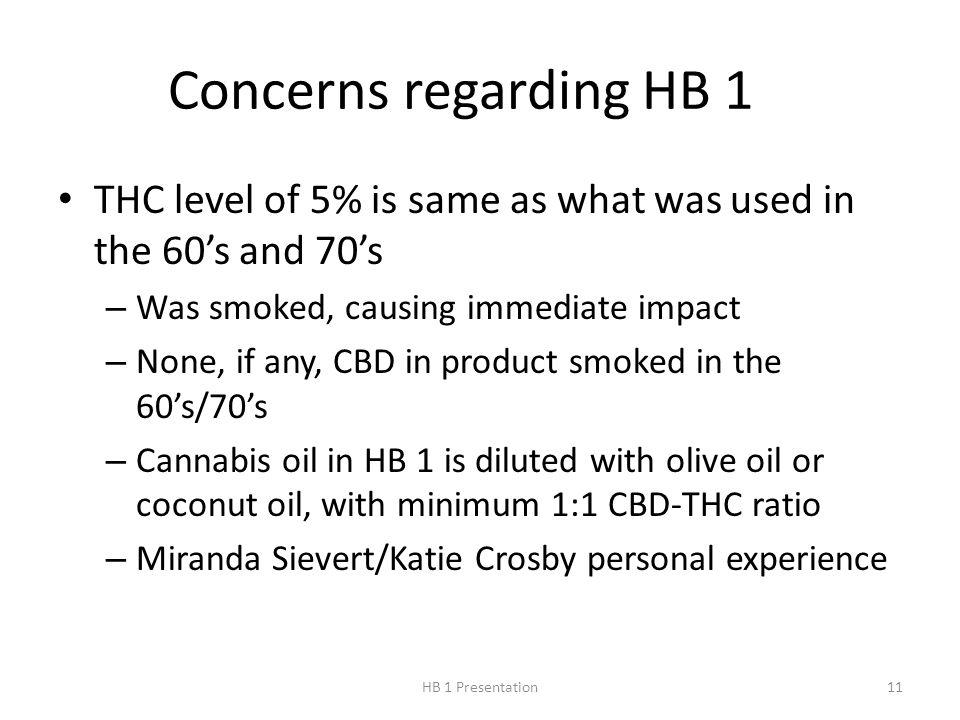 Concerns regarding HB 1 THC level of 5% is same as what was used in the 60's and 70's – Was smoked, causing immediate impact – None, if any, CBD in product smoked in the 60's/70's – Cannabis oil in HB 1 is diluted with olive oil or coconut oil, with minimum 1:1 CBD-THC ratio – Miranda Sievert/Katie Crosby personal experience 11HB 1 Presentation