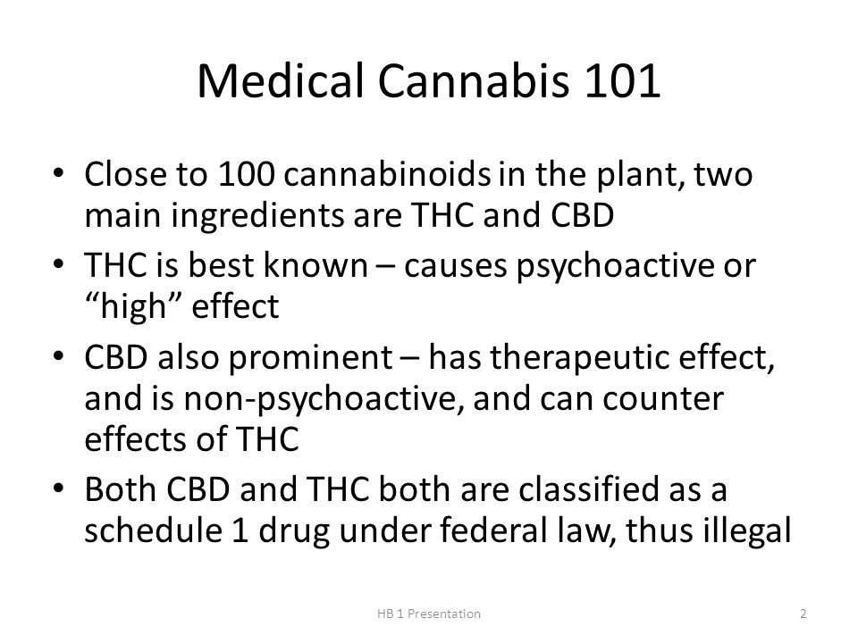 Medical Cannabis 101 Close to 100 cannabinoids in the plant, two main ingredients are THC and CBD THC is best known – causes psychoactive or high effect CBD also prominent – has therapeutic effect, and is non-psychoactive, and can counter effects of THC Both CBD and THC both are classified as a schedule 1 drug under federal law, thus illegal 2HB 1 Presentation