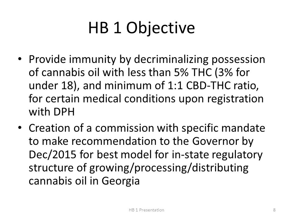 HB 1 Objective Provide immunity by decriminalizing possession of cannabis oil with less than 5% THC (3% for under 18), and minimum of 1:1 CBD-THC ratio, for certain medical conditions upon registration with DPH Creation of a commission with specific mandate to make recommendation to the Governor by Dec/2015 for best model for in-state regulatory structure of growing/processing/distributing cannabis oil in Georgia 8HB 1 Presentation