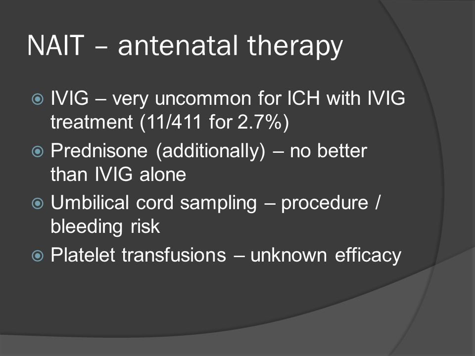 NAIT – antenatal therapy  IVIG – very uncommon for ICH with IVIG treatment (11/411 for 2.7%)  Prednisone (additionally) – no better than IVIG alone  Umbilical cord sampling – procedure / bleeding risk  Platelet transfusions – unknown efficacy
