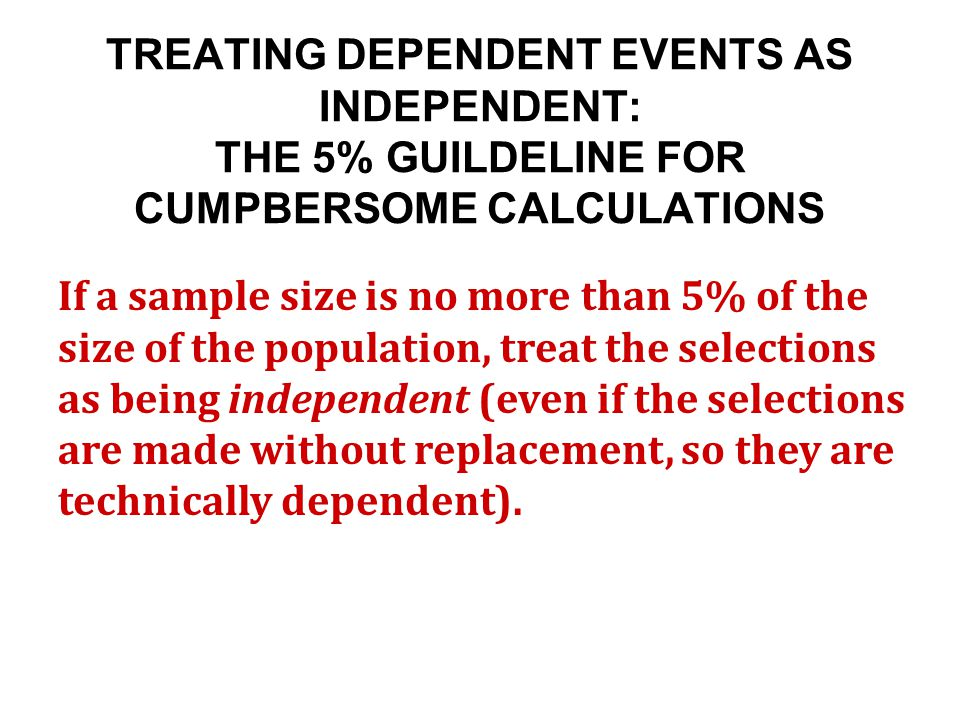 TREATING DEPENDENT EVENTS AS INDEPENDENT: THE 5% GUILDELINE FOR CUMPBERSOME CALCULATIONS If a sample size is no more than 5% of the size of the population, treat the selections as being independent (even if the selections are made without replacement, so they are technically dependent).
