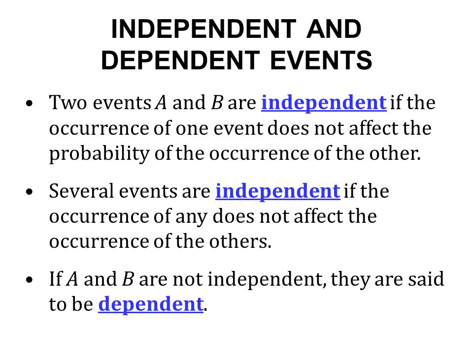 INDEPENDENT AND DEPENDENT EVENTS Two events A and B are independent if the occurrence of one event does not affect the probability of the occurrence of the other.