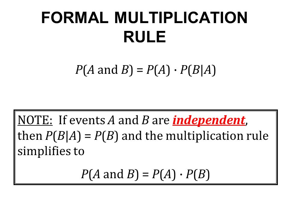 FORMAL MULTIPLICATION RULE P(A and B) = P(A) · P(B|A) NOTE: If events A and B are independent, then P(B|A) = P(B) and the multiplication rule simplifies to P(A and B) = P(A) · P(B)