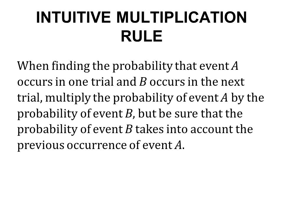 INTUITIVE MULTIPLICATION RULE When finding the probability that event A occurs in one trial and B occurs in the next trial, multiply the probability of event A by the probability of event B, but be sure that the probability of event B takes into account the previous occurrence of event A.