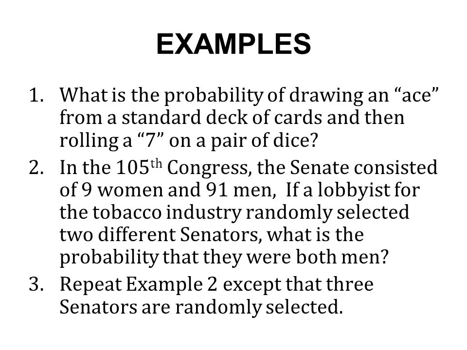 EXAMPLES 1.What is the probability of drawing an ace from a standard deck of cards and then rolling a 7 on a pair of dice.