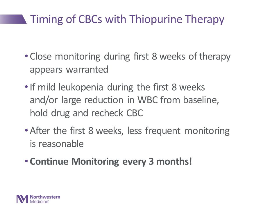 Timing of CBCs with Thiopurine Therapy Close monitoring during first 8 weeks of therapy appears warranted If mild leukopenia during the first 8 weeks and/or large reduction in WBC from baseline, hold drug and recheck CBC After the first 8 weeks, less frequent monitoring is reasonable Continue Monitoring every 3 months!
