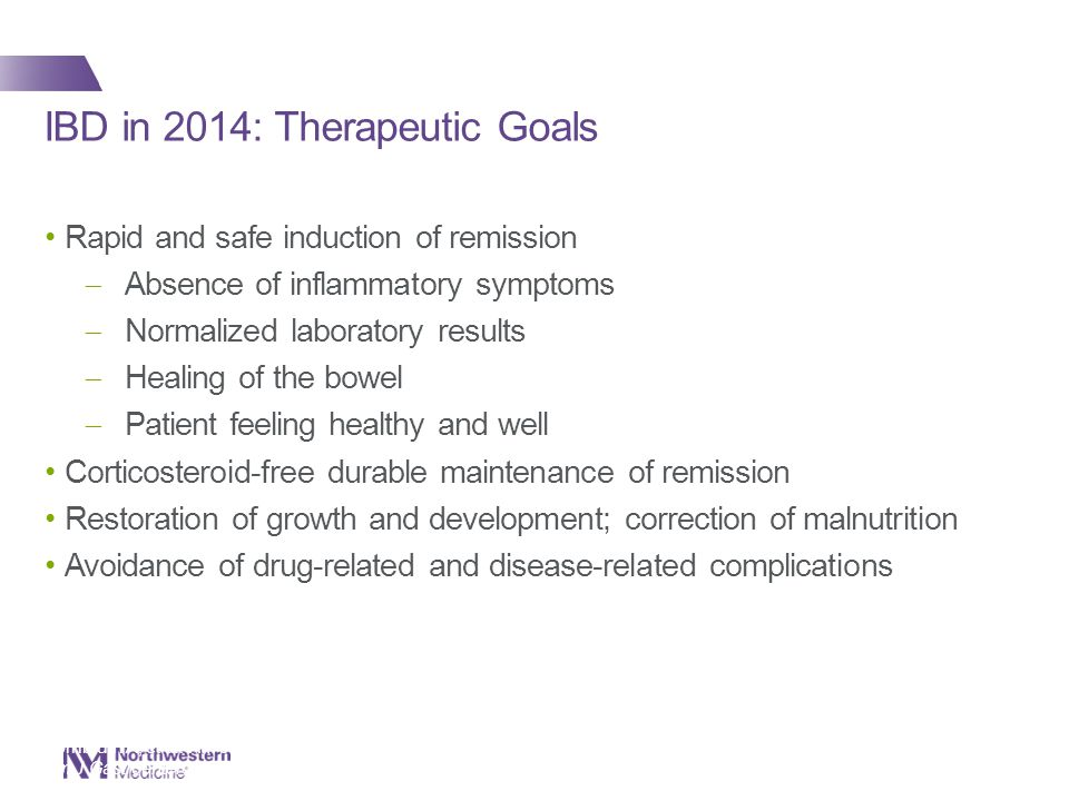 IBD in 2014: Therapeutic Goals Rapid and safe induction of remission  Absence of inflammatory symptoms  Normalized laboratory results  Healing of the bowel  Patient feeling healthy and well Corticosteroid-free durable maintenance of remission Restoration of growth and development; correction of malnutrition Avoidance of drug-related and disease-related complications 2 Kornbluth A, et al.
