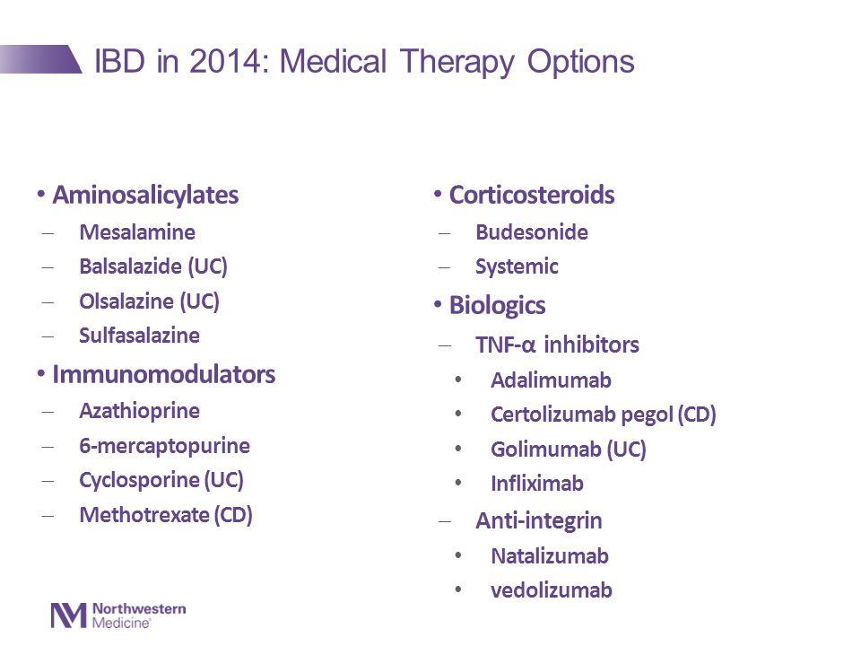 IBD in 2014: Medical Therapy Options Aminosalicylates  Mesalamine  Balsalazide (UC)  Olsalazine (UC)  Sulfasalazine Immunomodulators  Azathioprine  6-mercaptopurine  Cyclosporine (UC)  Methotrexate (CD) Corticosteroids  Budesonide  Systemic Biologics  TNF-α inhibitors Adalimumab Certolizumab pegol (CD) Golimumab (UC) Infliximab  Anti-integrin Natalizumab vedolizumab