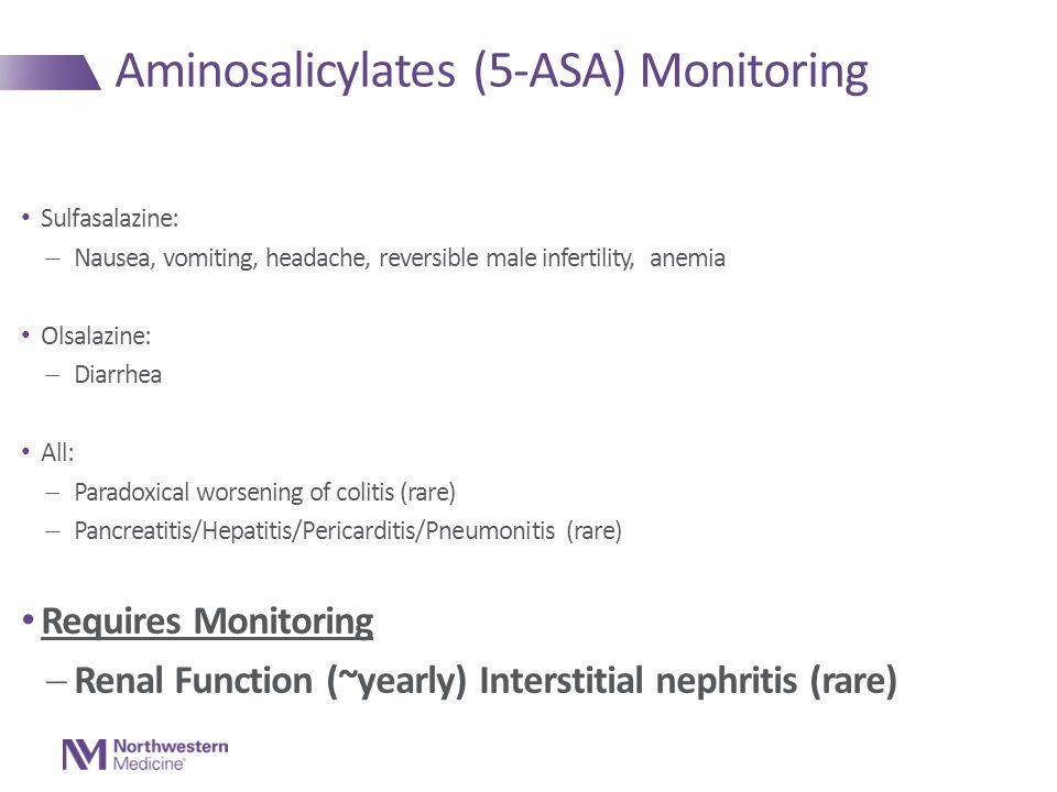 Sulfasalazine:  Nausea, vomiting, headache, reversible male infertility, anemia Olsalazine:  Diarrhea All:  Paradoxical worsening of colitis (rare)  Pancreatitis/Hepatitis/Pericarditis/Pneumonitis (rare) Requires Monitoring  Renal Function (~yearly) Interstitial nephritis (rare) Aminosalicylates (5-ASA) Monitoring