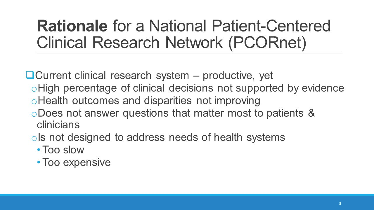 Rationale for PCORnet (continued)  Researchers and funders recognize the value in integrating clinical research networks  PCORnet goals Link existing networks to increase efficiency Ensure patients, providers, and scientists form true communities of research Create interoperability – networks can share sites / data 4