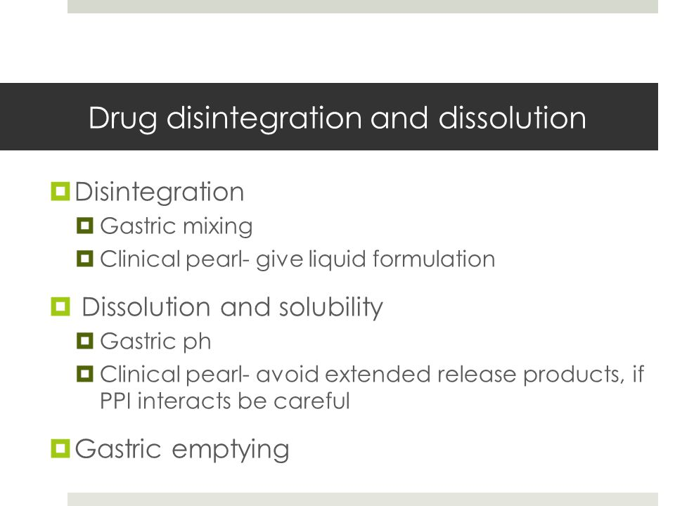 Drug disintegration and dissolution  Disintegration  Gastric mixing  Clinical pearl- give liquid formulation  Dissolution and solubility  Gastric ph  Clinical pearl- avoid extended release products, if PPI interacts be careful  Gastric emptying