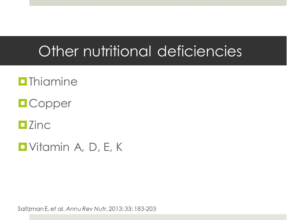 Other nutritional deficiencies  Thiamine  Copper  Zinc  Vitamin A, D, E, K Saltzman E, et al. Annu Rev Nutr. 2013; 33: 183-203