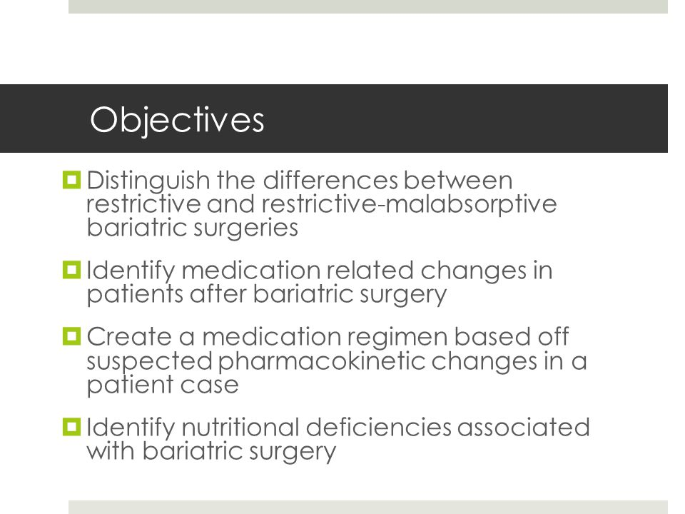Objectives  Distinguish the differences between restrictive and restrictive-malabsorptive bariatric surgeries  Identify medication related changes in patients after bariatric surgery  Create a medication regimen based off suspected pharmacokinetic changes in a patient case  Identify nutritional deficiencies associated with bariatric surgery