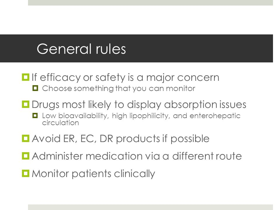 General rules  If efficacy or safety is a major concern  Choose something that you can monitor  Drugs most likely to display absorption issues  Lo