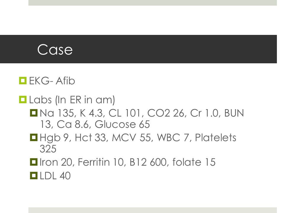 Case  EKG- Afib  Labs (In ER in am)  Na 135, K 4.3, CL 101, CO2 26, Cr 1.0, BUN 13, Ca 8.6, Glucose 65  Hgb 9, Hct 33, MCV 55, WBC 7, Platelets 32