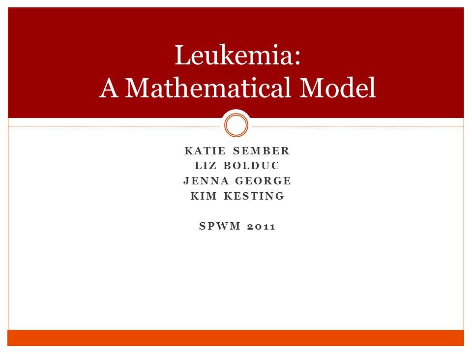 KATIE SEMBER LIZ BOLDUC JENNA GEORGE KIM KESTING SPWM 2011 Leukemia: A Mathematical Model