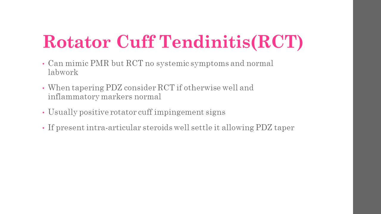 Rotator Cuff Tendinitis(RCT) Can mimic PMR but RCT no systemic symptoms and normal labwork When tapering PDZ consider RCT if otherwise well and inflam