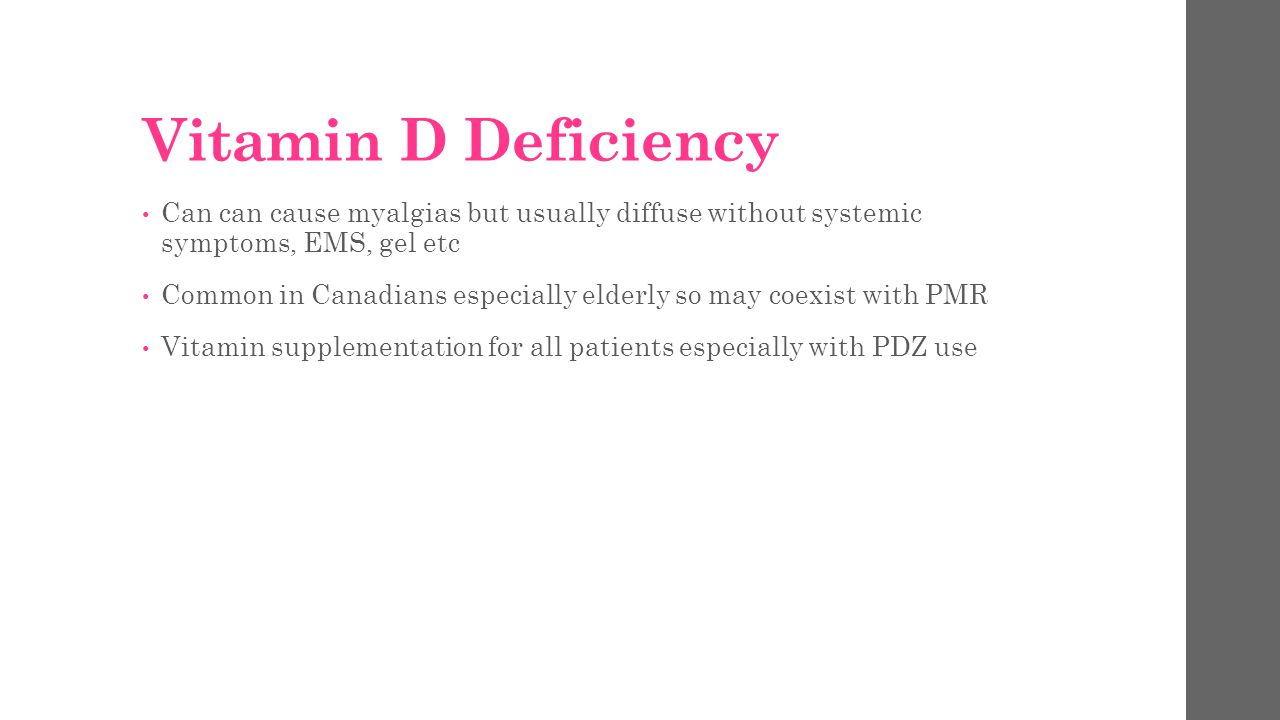 Vitamin D Deficiency Can can cause myalgias but usually diffuse without systemic symptoms, EMS, gel etc Common in Canadians especially elderly so may