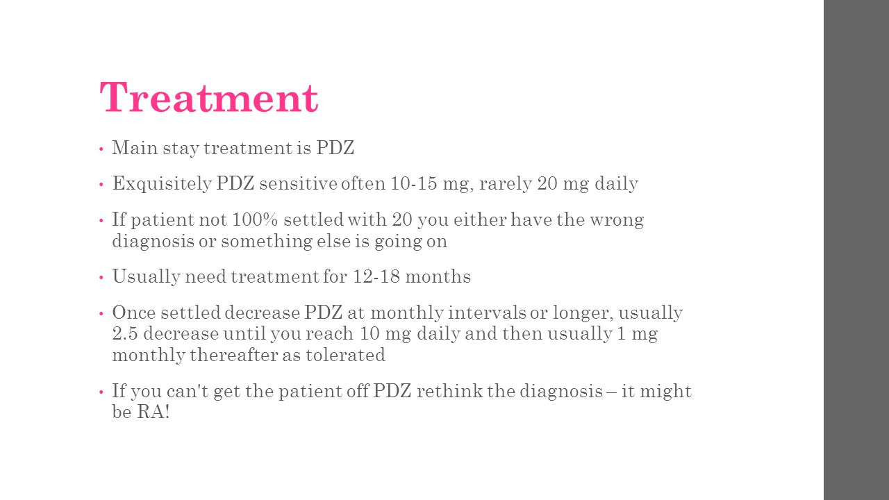 Treatment Main stay treatment is PDZ Exquisitely PDZ sensitive often 10-15 mg, rarely 20 mg daily If patient not 100% settled with 20 you either have