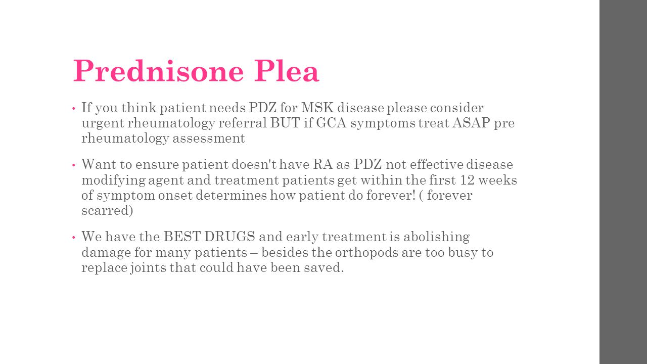 Prednisone Plea If you think patient needs PDZ for MSK disease please consider urgent rheumatology referral BUT if GCA symptoms treat ASAP pre rheumat
