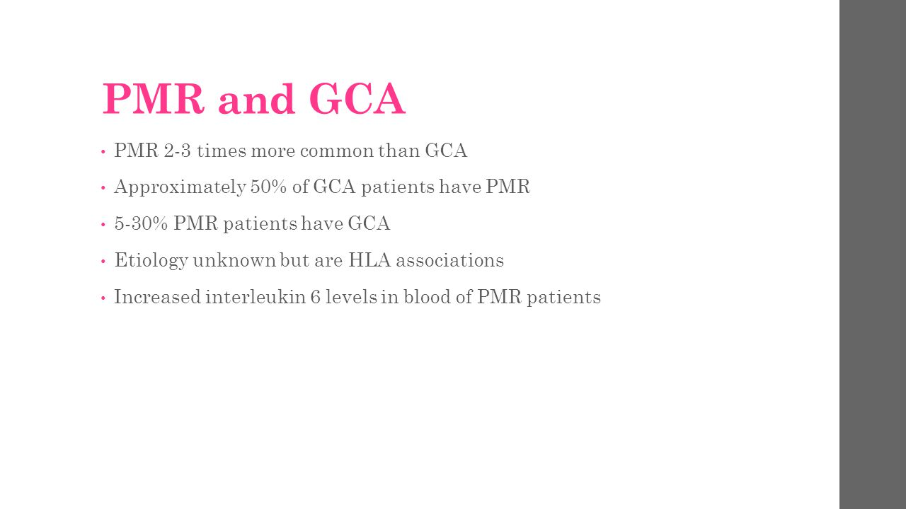 PMR and GCA PMR 2-3 times more common than GCA Approximately 50% of GCA patients have PMR 5-30% PMR patients have GCA Etiology unknown but are HLA ass