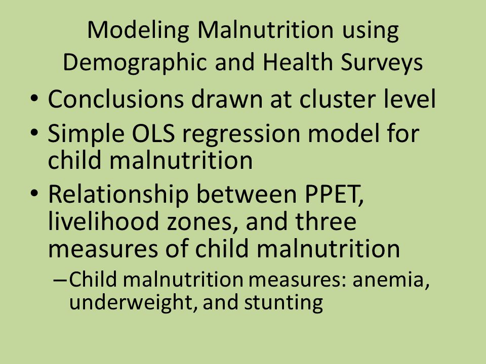 Modeling Malnutrition using Demographic and Health Surveys Conclusions drawn at cluster level Simple OLS regression model for child malnutrition Relationship between PPET, livelihood zones, and three measures of child malnutrition – Child malnutrition measures: anemia, underweight, and stunting