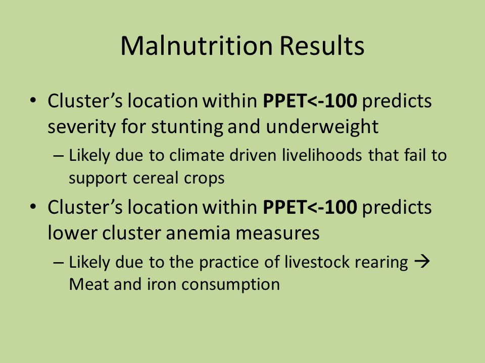 Malnutrition Results Cluster's location within PPET<-100 predicts severity for stunting and underweight – Likely due to climate driven livelihoods that fail to support cereal crops Cluster's location within PPET<-100 predicts lower cluster anemia measures – Likely due to the practice of livestock rearing  Meat and iron consumption