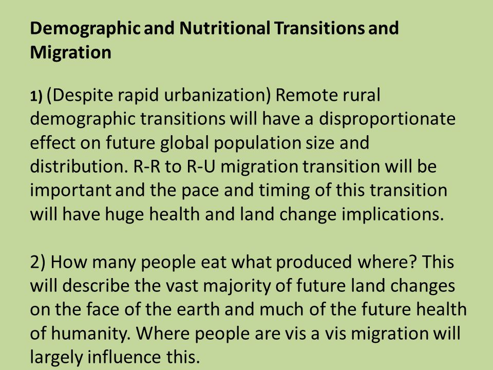Demographic and Nutritional Transitions and Migration 1) (Despite rapid urbanization) Remote rural demographic transitions will have a disproportionate effect on future global population size and distribution.