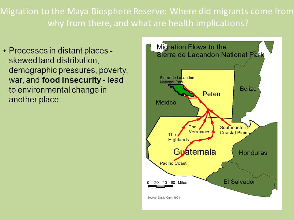 Processes in distant places - skewed land distribution, demographic pressures, poverty, war, and food insecurity - lead to environmental change in another place Migration to the Maya Biosphere Reserve: Where did migrants come from, why from there, and what are health implications?