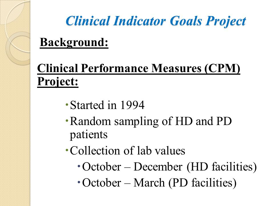 Clinical Indicator Goals Project Background: Clinical Performance Measures (CPM) Project:  Started in 1994  Random sampling of HD and PD patients 