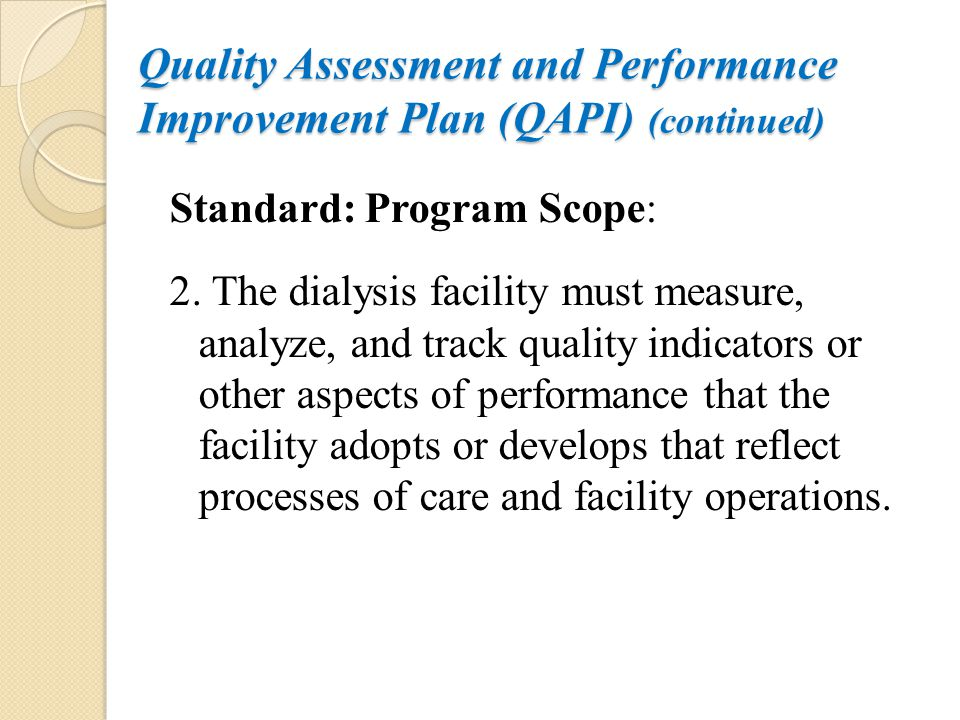 Quality Assessment and Performance Improvement Plan (QAPI) (continued) Standard: Program Scope: 2. The dialysis facility must measure, analyze, and tr