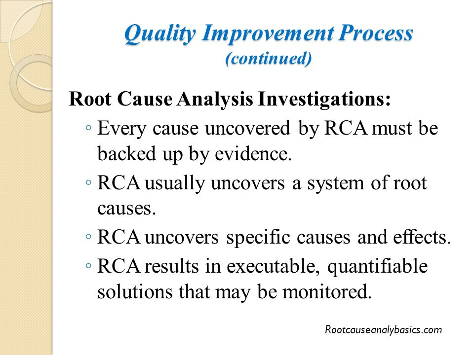 Quality Improvement Process (continued) Root Cause Analysis Investigations: ◦ Every cause uncovered by RCA must be backed up by evidence. ◦ RCA usuall