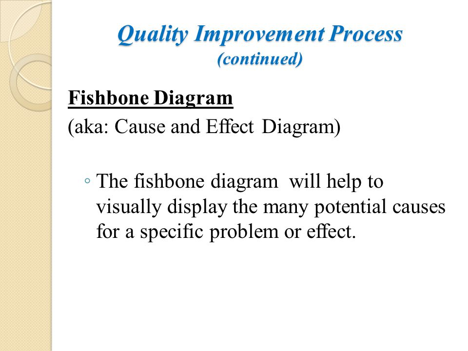 Quality Improvement Process (continued) Fishbone Diagram (aka: Cause and Effect Diagram) ◦ The fishbone diagram will help to visually display the many