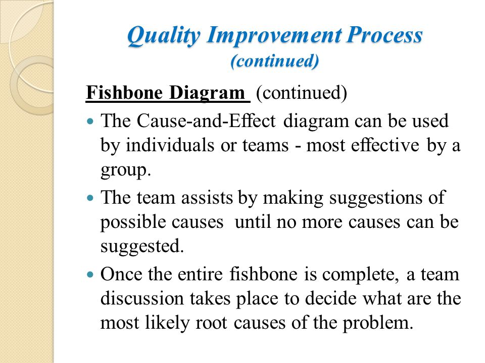 Quality Improvement Process (continued) Fishbone Diagram (continued) The Cause-and-Effect diagram can be used by individuals or teams - most effective