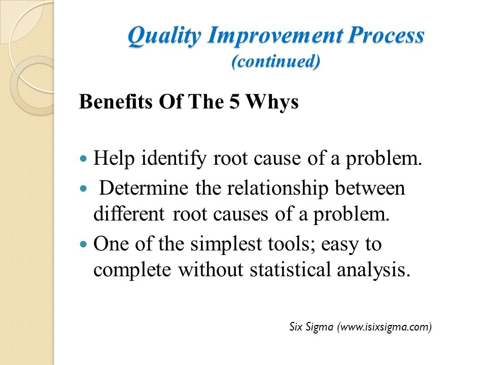 Quality Improvement Process (continued) Benefits Of The 5 Whys Help identify root cause of a problem. Determine the relationship between different roo
