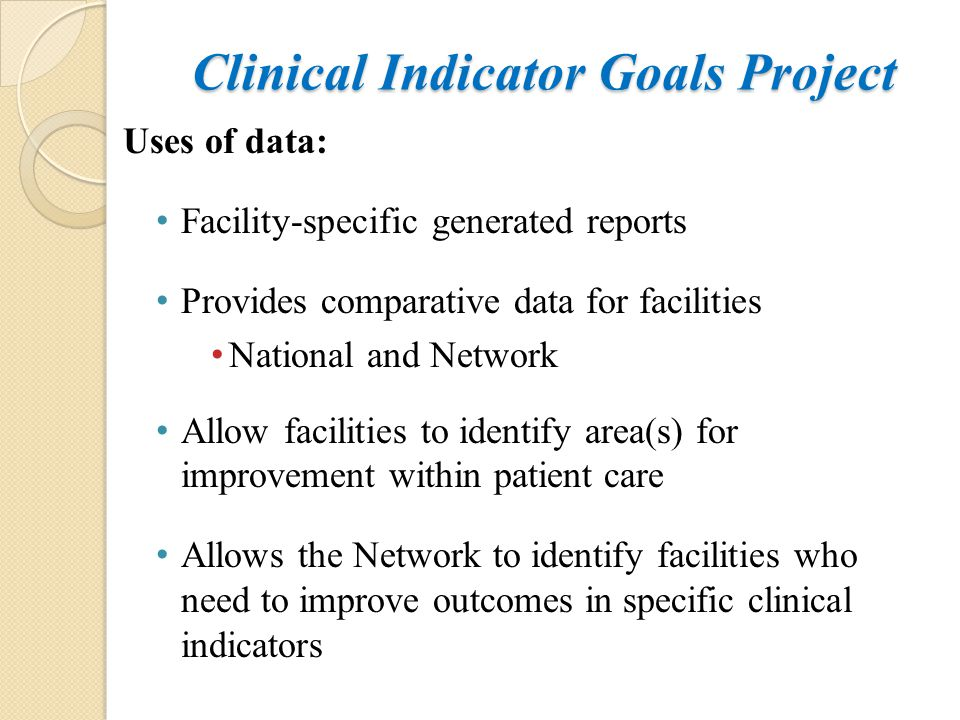 Clinical Indicator Goals Project Uses of data: Facility-specific generated reports Provides comparative data for facilities National and Network Allow