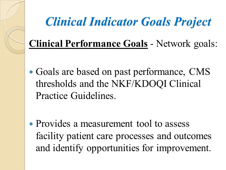 Clinical Indicator Goals Project Clinical Performance Goals - Network goals: Goals are based on past performance, CMS thresholds and the NKF/KDOQI Cli