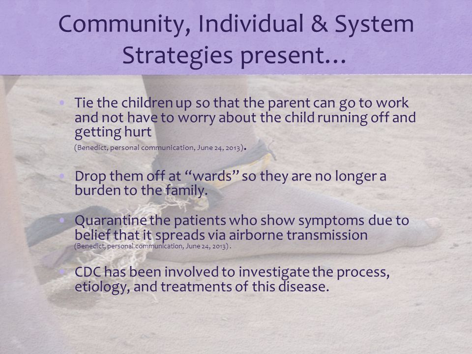 Community, Individual & System Strategies present… Tie the children up so that the parent can go to work and not have to worry about the child running off and getting hurt (Benedict, personal communication, June 24, 2013).