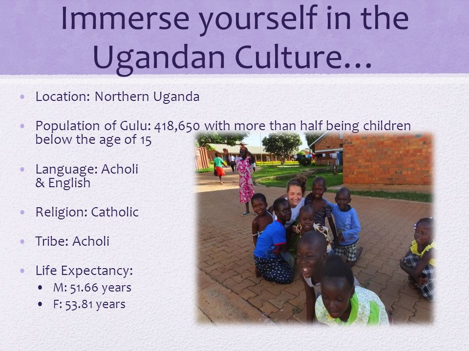 Immerse yourself in the Ugandan Culture… Location: Northern Uganda Population of Gulu: 418,650 with more than half being children below the age of 15 Language: Acholi & English Religion: Catholic Tribe: Acholi Life Expectancy: M: 51.66 years F: 53.81 years