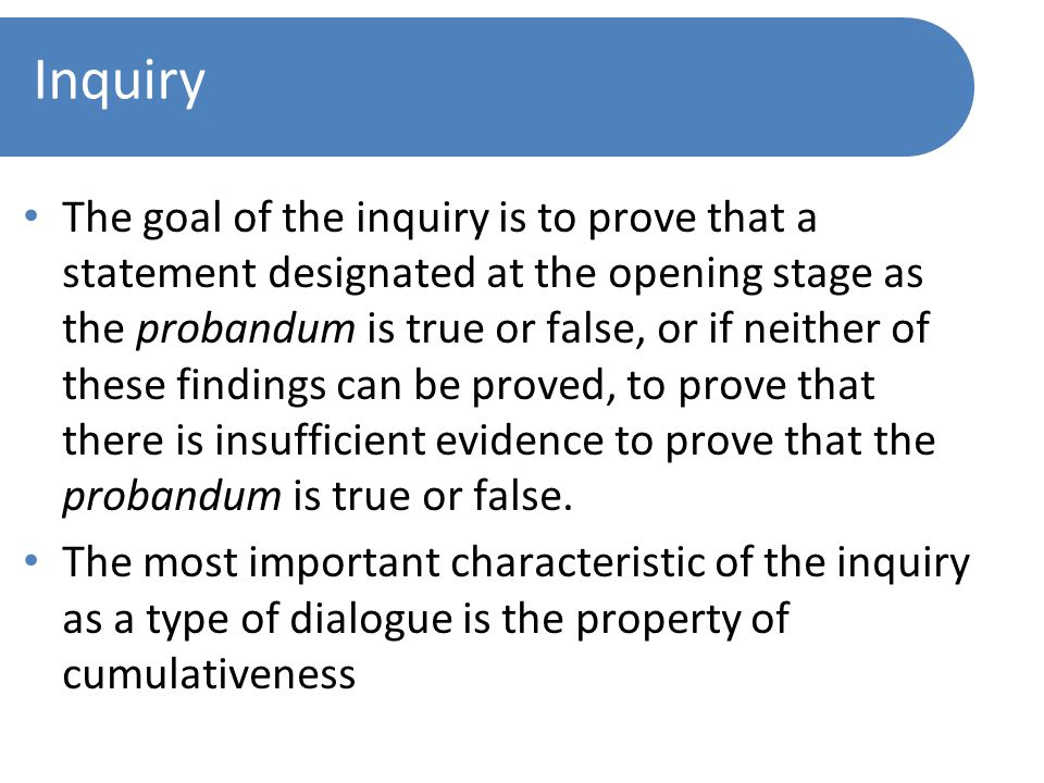 Inquiry The goal of the inquiry is to prove that a statement designated at the opening stage as the probandum is true or false, or if neither of these findings can be proved, to prove that there is insufficient evidence to prove that the probandum is true or false.