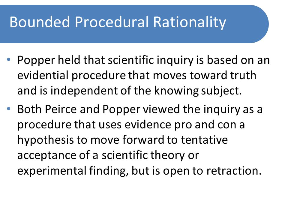 Bounded Procedural Rationality Popper held that scientific inquiry is based on an evidential procedure that moves toward truth and is independent of the knowing subject.