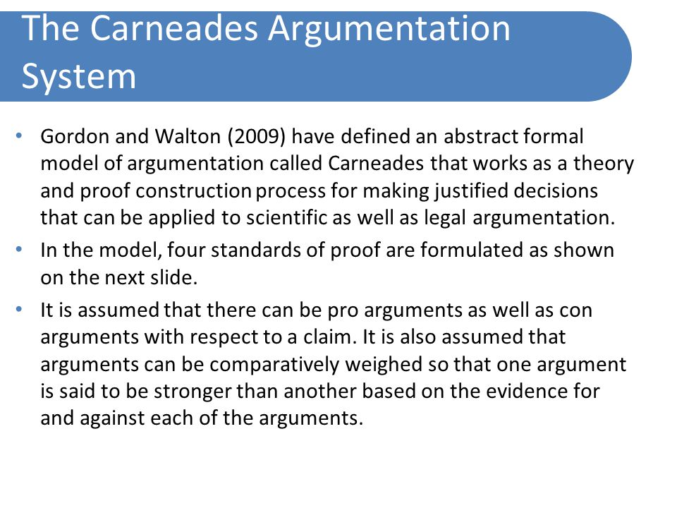 The Carneades Argumentation System Gordon and Walton (2009) have defined an abstract formal model of argumentation called Carneades that works as a theory and proof construction process for making justified decisions that can be applied to scientific as well as legal argumentation.
