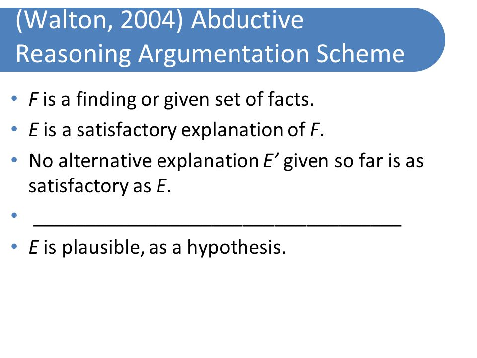(Walton, 2004) Abductive Reasoning Argumentation Scheme F is a finding or given set of facts.