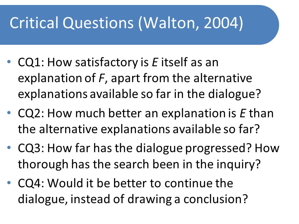 Critical Questions (Walton, 2004) CQ1: How satisfactory is E itself as an explanation of F, apart from the alternative explanations available so far in the dialogue.