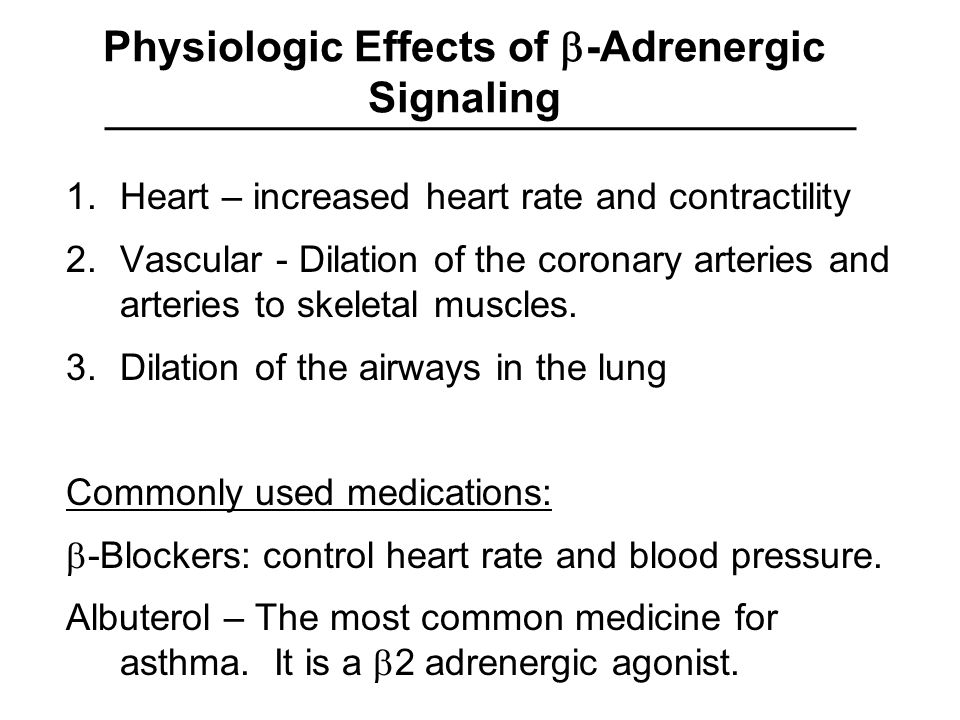 Physiologic Effects of  -Adrenergic Signaling 1.Heart – increased heart rate and contractility 2.Vascular - Dilation of the coronary arteries and arteries to skeletal muscles.